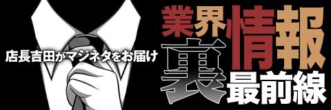 店長吉田がマジネタをお届け!『 業界裏情報最前線』